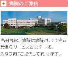 病院のご案内 島田台病院は病院としてできる最良のサービスとサポートを、みなさまにご提供してまいります。